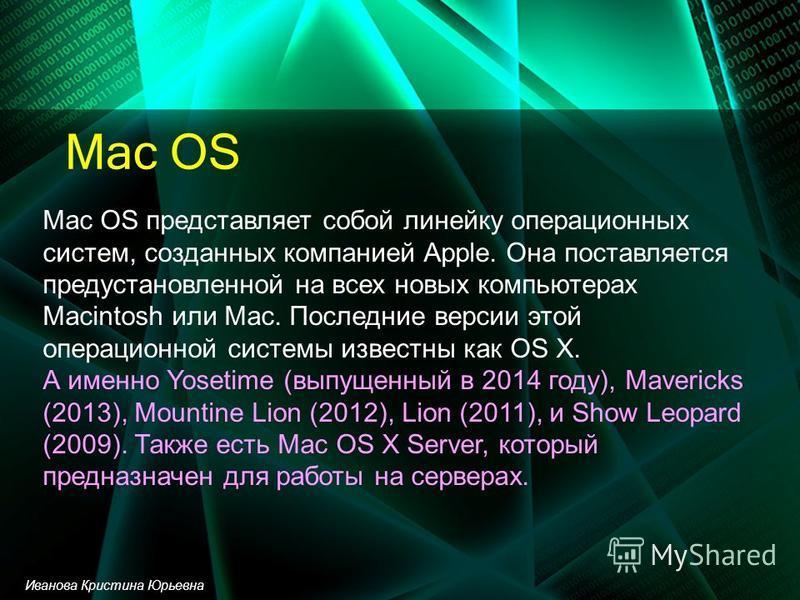 Mac OS Mac OS представляет собой линейку операционных систем, созданных компанией Apple. Она поставляется предустановленной на всех новых компьютерах Macintosh или Mac. Последние версии этой операционной системы известны как OS X. А именно Yosetime (