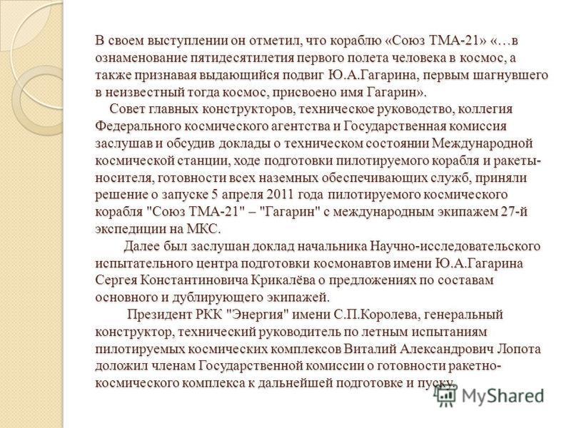 В своем выступлении он отметил, что кораблю «Союз ТМА-21» «…в ознаменование пятидесятилетия первого полета человека в космос, а также признавая выдающийся подвиг Ю.А.Гагарина, первым шагнувшего в неизвестный тогда космос, присвоено имя Гагарин». Сове