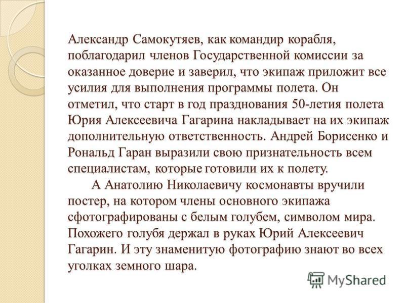 Александр Самокутяев, как командир корабля, поблагодарил членов Государственной комиссии за оказанное доверие и заверил, что экипаж приложит все усилия для выполнения программы полета. Он отметил, что старт в год празднования 50-летия полета Юрия Але