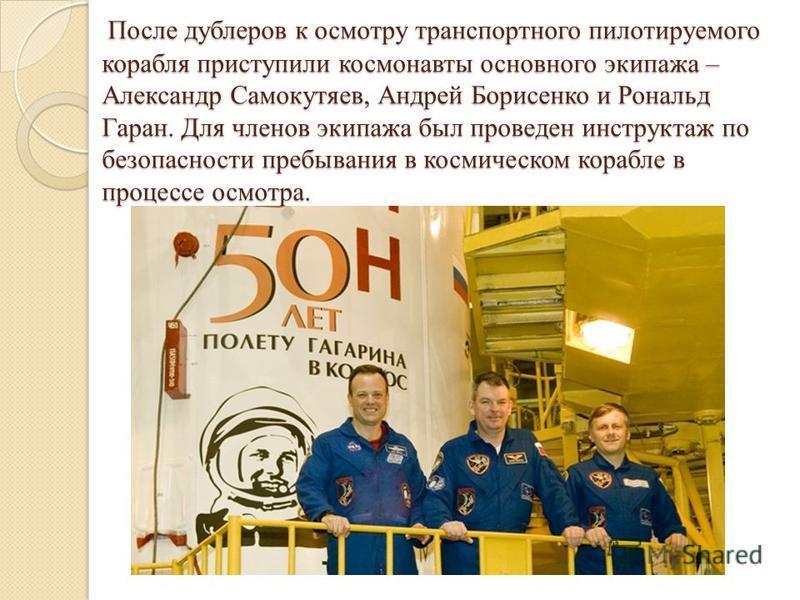 После дублеров к осмотру транспортного пилотируемого корабля приступили космонавты основного экипажа – Александр Самокутяев, Андрей Борисенко и Рональд Гаран. Для членов экипажа был проведен инструктаж по безопасности пребывания в космическом корабле
