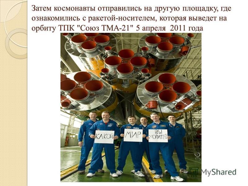 Затем космонавты отправились на другую площадку, где ознакомились с ракетой-носителем, которая выведет на орбиту ТПК Союз ТМА-21 5 апреля 2011 года