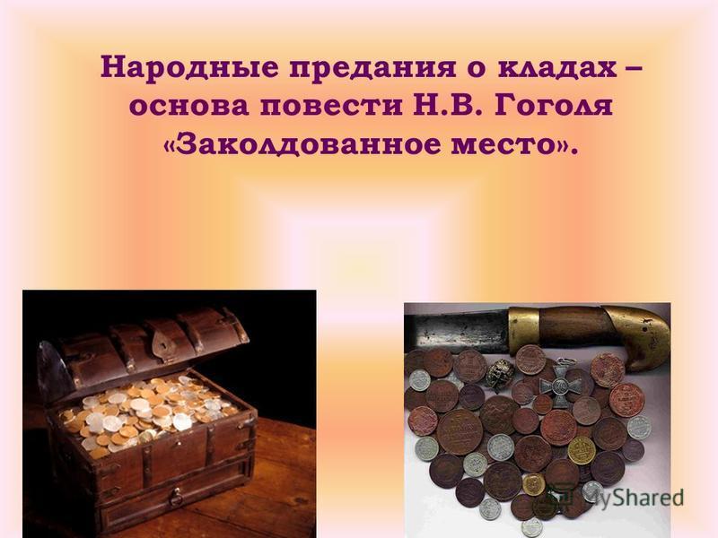 Народные предания о кладах – основа повести Н.В. Гоголя «Заколдованное место».