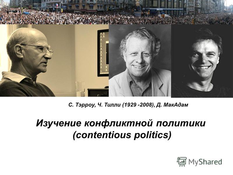 Пример Пример структуры презентации С. Тэрроу, Ч. Тилли (1929 -2008), Д. Мак Адам Изучение конфликтной политики (contentious politics)