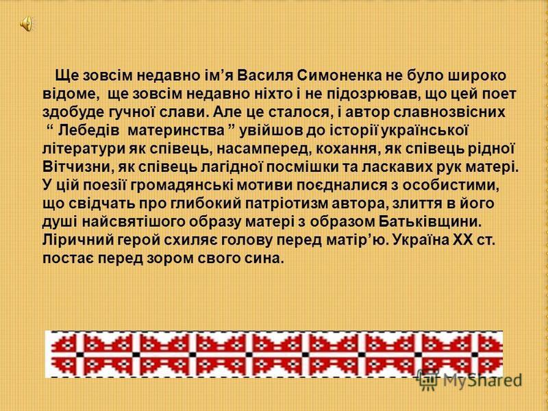 Ще зовсім недавно імя Василя Симоненка не було широко відоме, ще зовсім недавно ніхто і не підозрював, що цей поет здобуде гучної слави. Але це сталося, і автор славнозвісних Лебедів материнства увійшов до історії української літератури як співець, н