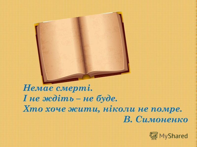 Немає смерті. І не ждіть – не буде. Хто хоче жити, ніколи не помре. В. Симоненко