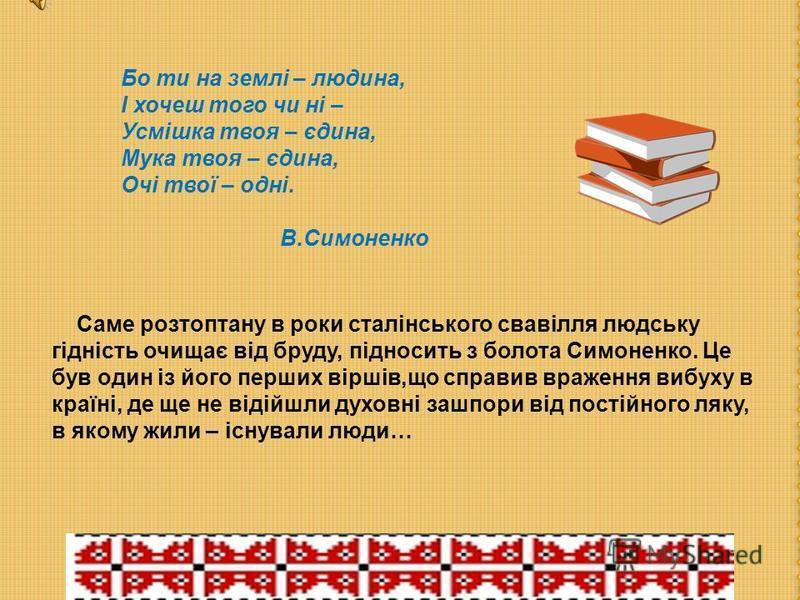 Бо ти на землі – людина, І хочеш того чи ні – Усмішка твоя – єдина, Мука твоя – єдина, Очі твої – одні. В.Симоненко Саме розтоптану в роки сталінського свавілля людську гідність очищає від бруду, підносить з болота Симоненко. Це був один із його перш
