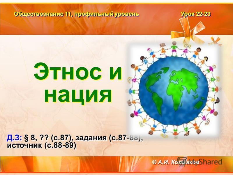 Обществознание 11, профилььный уровень Урок 22-23 Д.З: § 8, ?? (с.87), задания (с.87-88), источник (с.88-89) Д.З: § 8, ?? (с.87), задания (с.87-88), источник (с.88-89) © А.И. Колмаков Этнос и нация