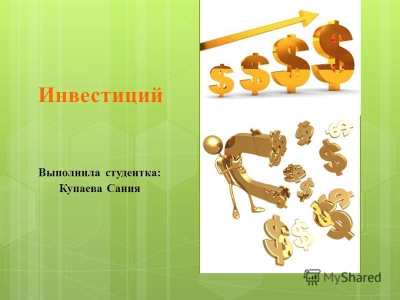 Инвестиций Выполнила студентка: Купаева Сания