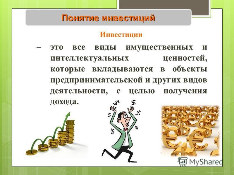 Понятие инвестиций Инвестиции – это все виды имущественных и интеллектуальных ценностей, которые вкладываются в объекты предпринимательской и других видов деятельности, с целью получения дохода.