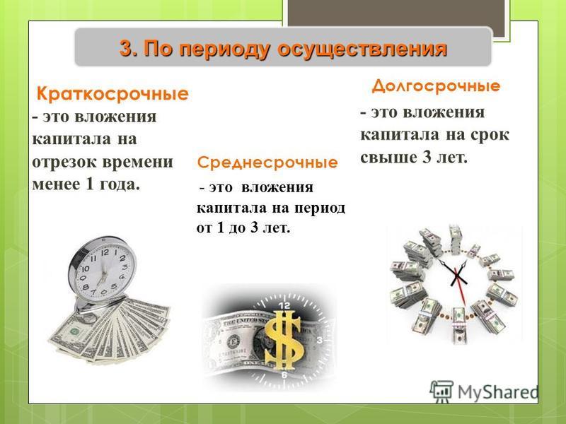 3. По периоду осуществления Краткосрочные - это вложения капитала на отрезок времени менее 1 года. Долгосрочные - это вложения капитала на срок свыше 3 лет. Среднесрочные - это вложения капитала на период от 1 до 3 лет.