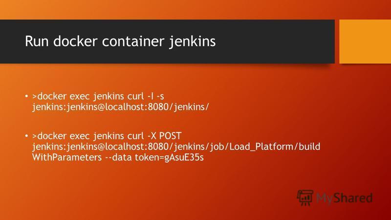 Run docker container jenkins >docker exec jenkins curl -I -s jenkins:jenkins@localhost:8080/jenkins/ >docker exec jenkins curl -X POST jenkins:jenkins@localhost:8080/jenkins/job/Load_Platform/build WithParameters --data token=gAsuE35s