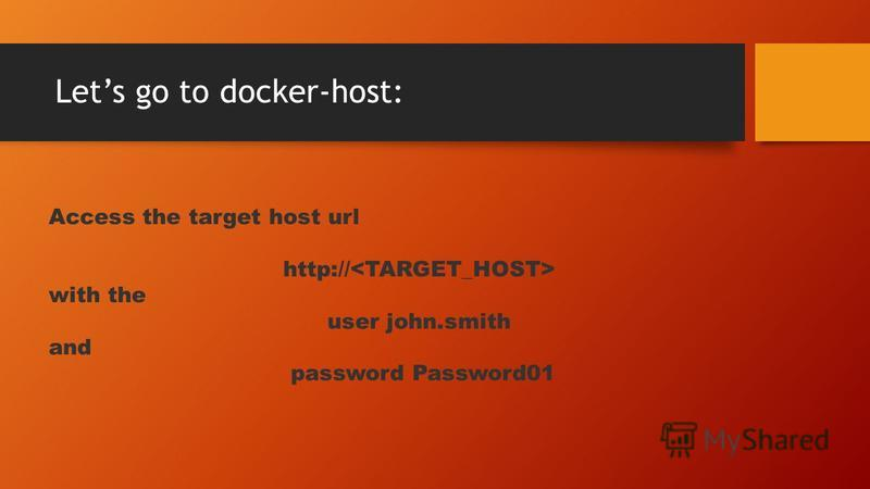 Lets go to docker-host: Access the target host url http:// with the user john.smith and password Password01