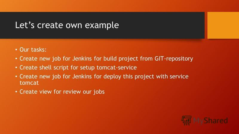 Lets create own example Our tasks: Create new job for Jenkins for build project from GIT-repository Create shell script for setup tomcat-service Create new job for Jenkins for deploy this project with service tomcat Create view for review our jobs