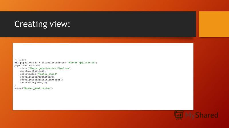 Creating view: // Views def pipelineView = buildPipelineView(