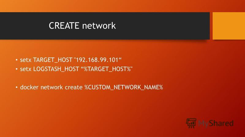 CREATE network setx TARGET_HOST 192.168.99.101 setx LOGSTASH_HOST %TARGET_HOST% docker network create %CUSTOM_NETWORK_NAME%