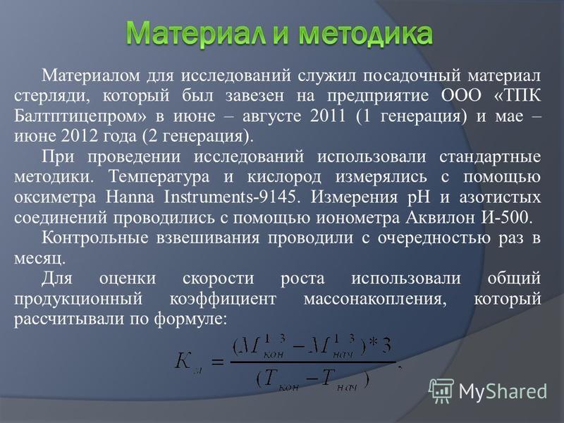 Материалом для исследований служил посадочный материал стерляди, который был завезен на предприятие ООО «ТПК Балтптицепром» в июне – августе 2011 (1 генерация) и мае – июне 2012 года (2 генерация). При проведении исследований использовали стандартные