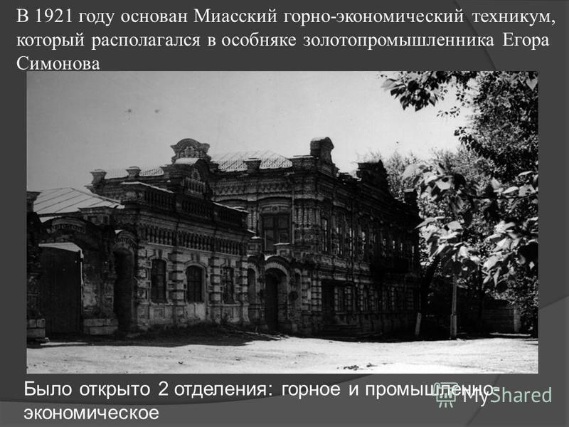 В 1921 году основан Миасский горно-экономический техникум, который располагался в особняке золотопромышленника Егора Симонова Было открыто 2 отделения: горное и промышленно- экономическое
