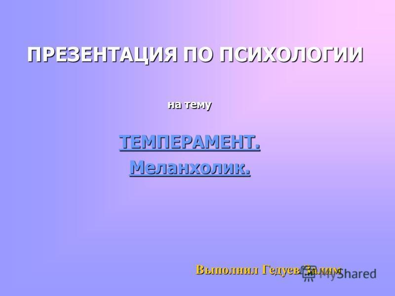ПРЕЗЕНТАЦИЯ ПО ПСИХОЛОГИИ на тему ТЕМПЕРАМЕНТ.Меланхолик. Выполнил Гедуев Залим