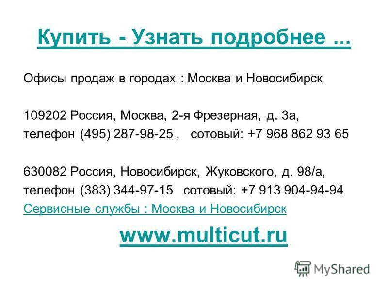 Купить - Узнать подробнее... Офисы продаж в городах : Москва и Новосибирск 109202 Россия, Москва, 2-я Фрезерная, д. 3 а, телефон (495) 287-98-25, сотовый: +7 968 862 93 65 630082 Россия, Новосибирск, Жуковского, д. 98/а, телефон (383) 344-97-15 сотов