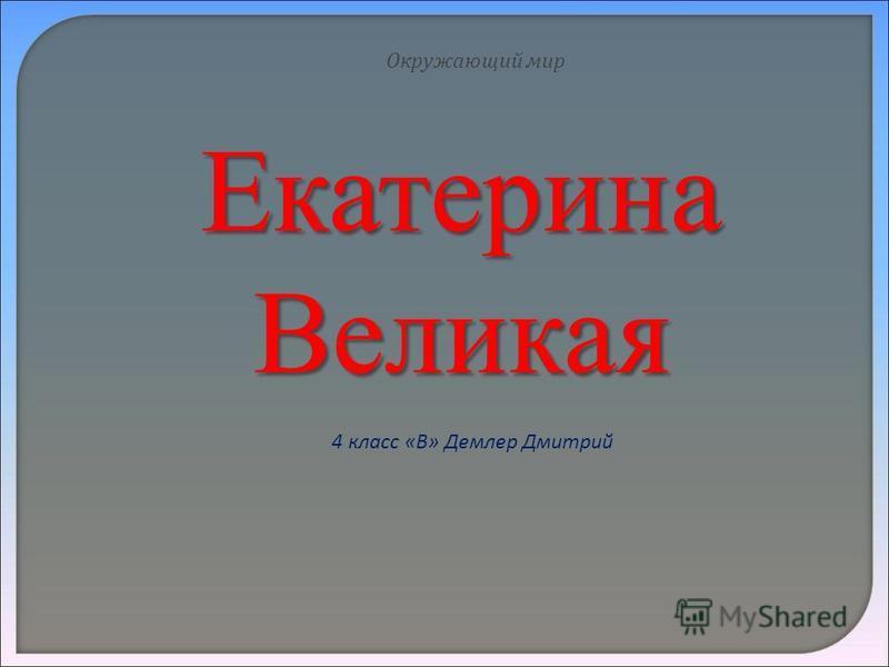 Екатерина Великая Окружающий мир 4 класс «В» Демлер Дмитрий