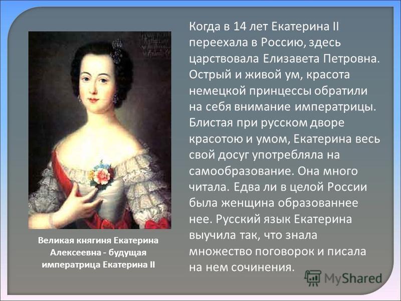 Когда в 14 лет Екатерина II переехала в Россию, здесь царствовала Елизавета Петровна. Острый и живой ум, красота немецкой принцессы обратили на себя внимание императрицы. Блистая при русском дворе красотою и умом, Екатерина весь свой досуг употреблял