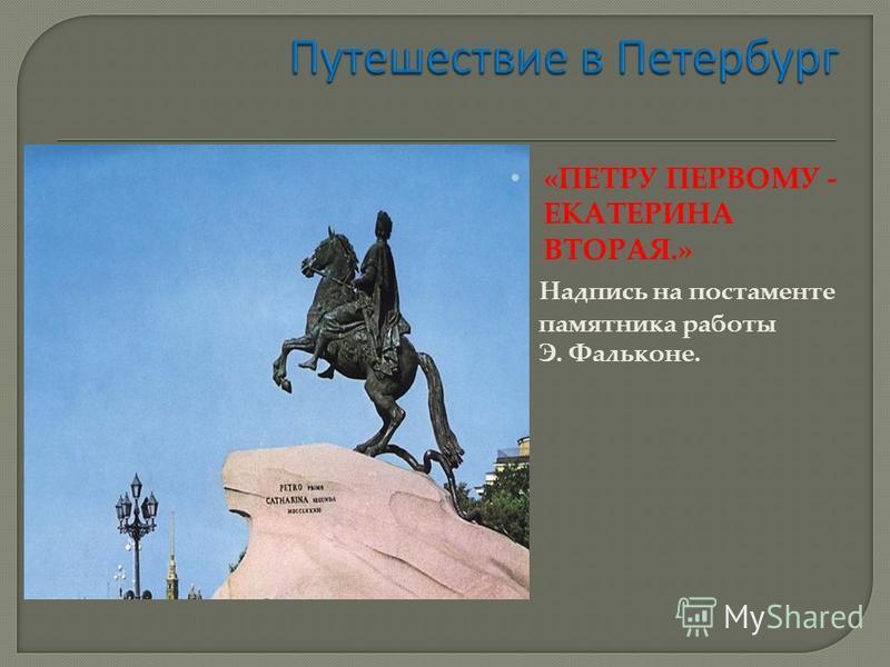 «ПЕТРУ ПЕРВОМУ - ЕКАТЕРИНА ВТОРАЯ.» Надпись на постаменте памятника работы Э. Фальконе.