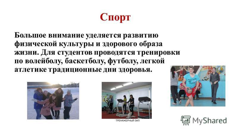 Спорт Большое внимание уделяется развитию физической культуры и здорового образа жизни. Для студентов проводятся тренировки по волейболу, баскетболу, футболу, легкой атлетике традиционные дни здоровья.