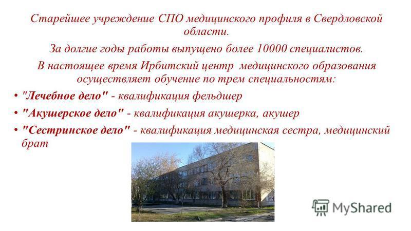 Старейшее учреждение СПО медицинского профиля в Свердловской области. За долгие годы работы выпущено более 10000 специалистов. В настоящее время Ирбитский центр медицинского образования осуществляет обучение по трем специальностям: