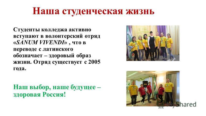 Наша студенческая жизнь Студенты колледжа активно вступают в волонтерский отряд «SANUM VIVENDI», что в переводе с латинского обозначает – здоровый образ жизни. Отряд существует с 2005 года. Наш выбор, наше будущее – здоровая Россия!