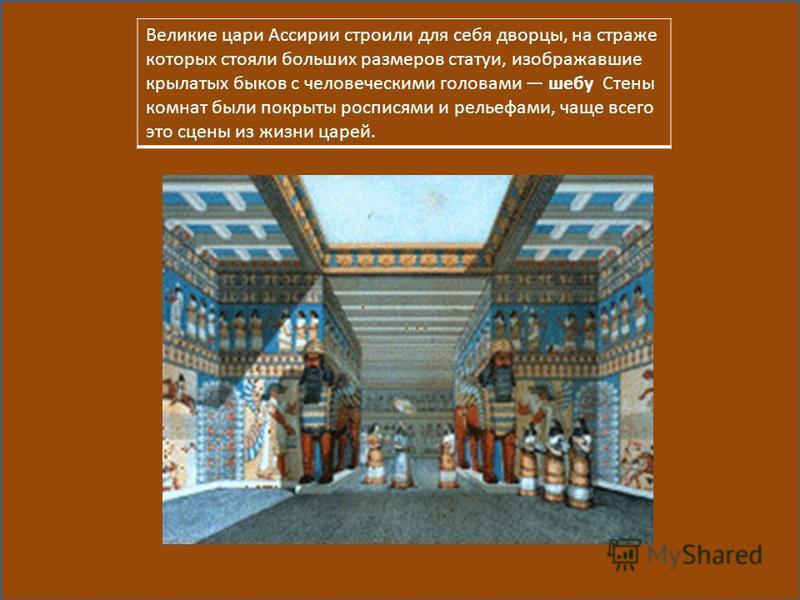 Великие цари Ассирии строили для себя дворцы, на страже которых стояли больших размеров статуи, изображавшие крылатых быков с человеческими головами шубу Стены комнат были покрыты росписями и рельефами, чаще всего это сцены из жизни царей.