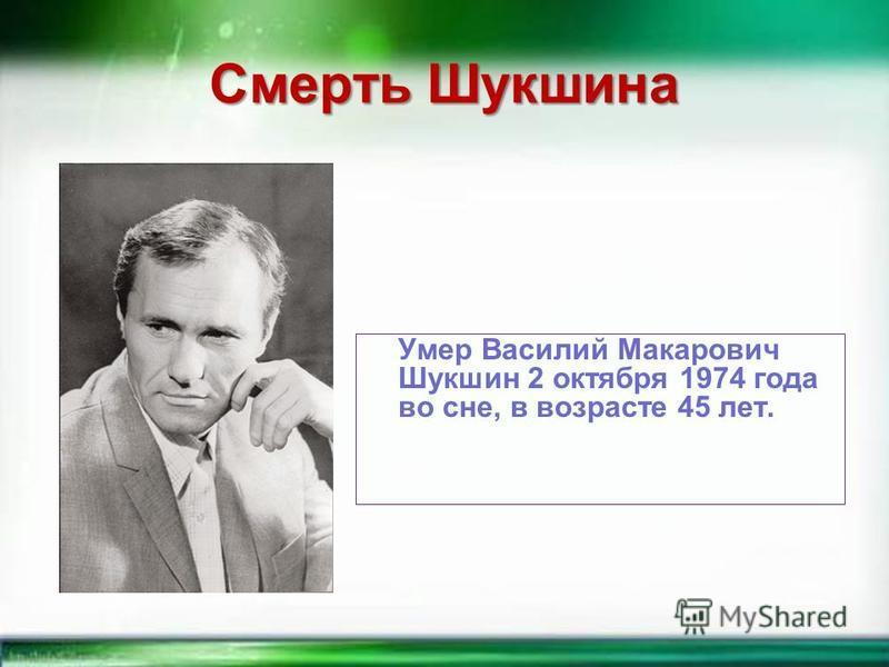 Смерть Шукшина Умер Василий Макарович Шукшин 2 октября 1974 года во сне, в возрасте 45 лет.