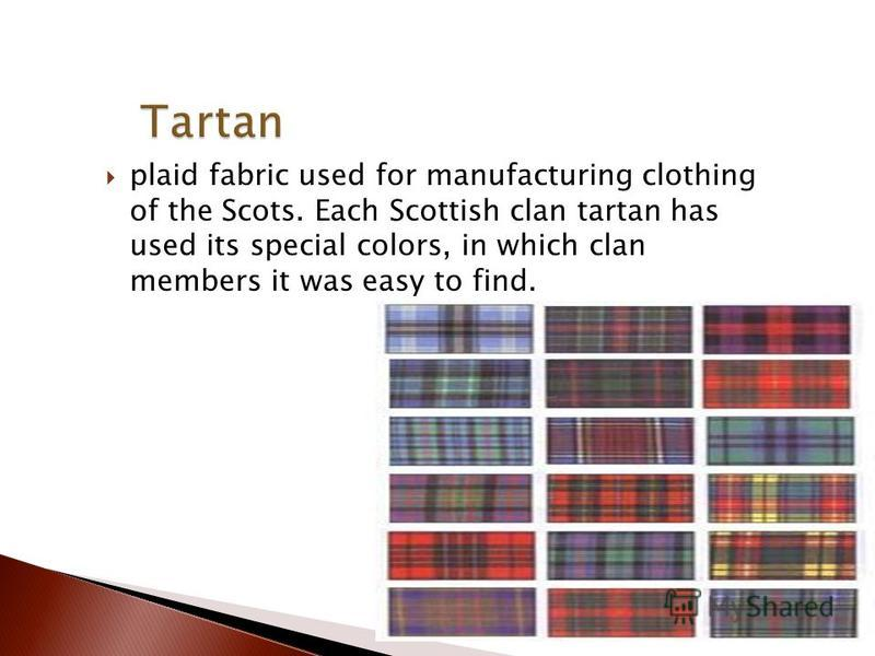 plaid fabric used for manufacturing clothing of the Scots. Each Scottish clan tartan has used its special colors, in which clan members it was easy to find.