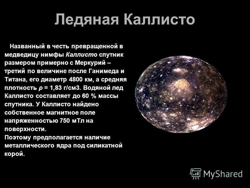 Ледяная Каллисто Названный в честь превращенной в медведицу нимфы Каллисто спутник размером примерно с Меркурий – третий по величине после Ганимеда и Титана, его диаметр 4800 км, а средняя плотность ρ = 1,83 г/см 3. Водяной лед Каллисто составляет до