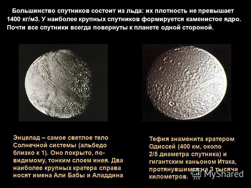 Большинство спутников состоит из льда: их плотность не превышает 1400 кг/м 3. У наиболее крупных спутников формируется каменистое ядро. Почти все спутники всегда повернуты к планете одной стороной. Тефия знаменита кратером Одиссей (400 км, около 2/5