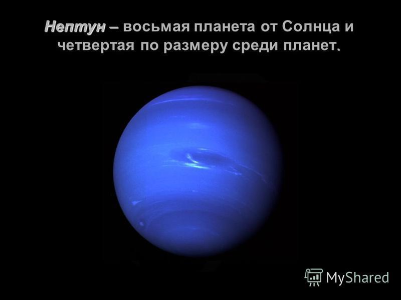Нептун –. Нептун – восьмая планета от Солнца и четвертая по размеру среди планет.
