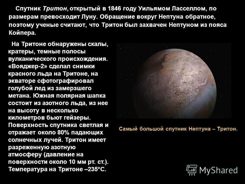 Спутник Тритон, открытый в 1846 году Уильямом Ласселлом, по размерам превосходит Луну. Обращение вокруг Нептуна обратное, поэтому ученые считают, что Тритон был захвачен Нептуном из пояса Койпера. Самый большой спутник Нептуна – Тритон. На Тритоне об