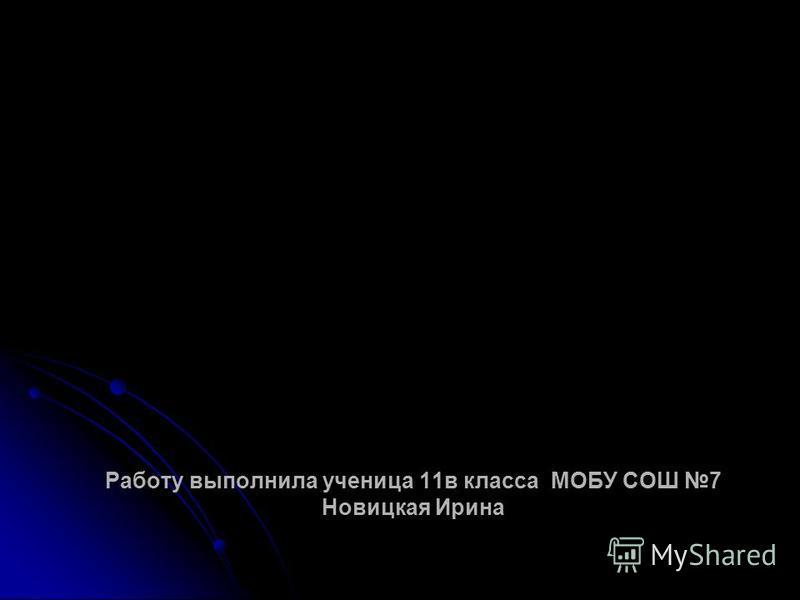Работу выполнила ученица 11 в класса МОБУ СОШ 7 Новицкая Ирина