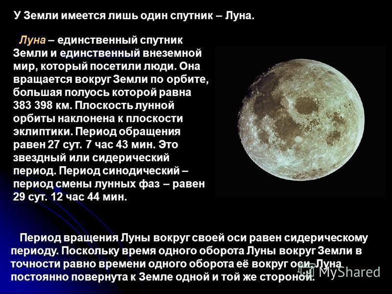 У Земли имеется лишь один спутник – Луна. Период вращения Луны вокруг своей оси равен сидерическому периоду. Поскольку время одного оборота Луны вокруг Земли в точности равно времени одного оборота её вокруг оси, Луна постоянно повернута к Земле одно