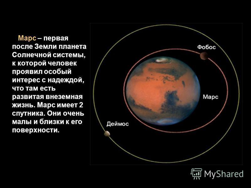Марс – первая после Земли планета Солнечной системы, к которой человек проявил особый интерес с надеждой, что там есть развитая внеземная жизнь. Марс имеет 2 спутника. Они очень малы и близки к его поверхности.