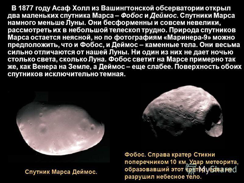 В 1877 году Асаф Холл из Вашингтонской обсерватории открыл два маленьких спутника Марса – Фобос и Деймос. Спутники Марса намного меньше Луны. Они бесформенны и совсем невелики, рассмотреть их в небольшой телескоп трудно. Природа спутников Марса остае