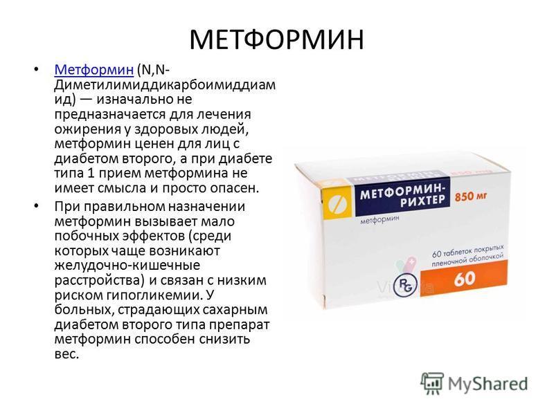 МЕТФОРМИН Метформин (N,N- Диметилимиддикарбоимиддиам ид) изначально не предназначается для лечения ожирения у здоровых людей, метформин ценен для лиц с диабетом второго, а при диабете типа 1 прием метформина не имеет смысла и просто опасен. Метформин