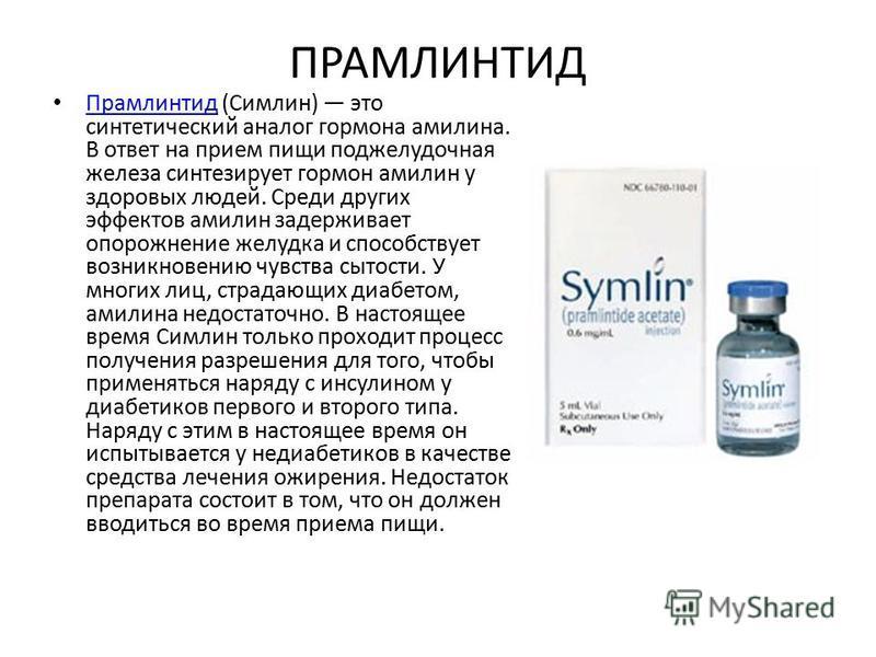 ПРАМЛИНТИД Прамлинтид (Симлин) это синтетический аналог гормона амелина. В ответ на прием пищи поджелудочная железа синтезирует гормон амелин у здоровых людей. Среди других эффектов амелин задерживает опорожнение желудка и способствует возникновению
