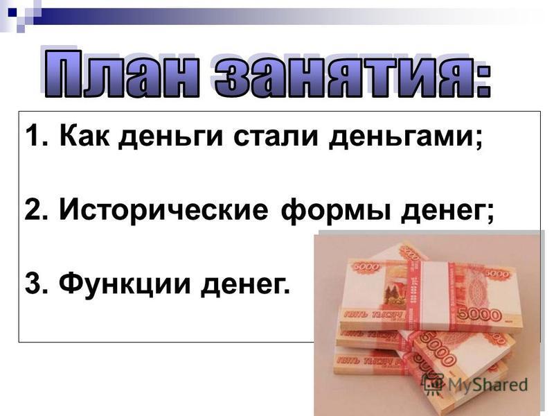 1. Как деньги стали деньгами; 2. Исторические формы денег; 3. Функции денег.
