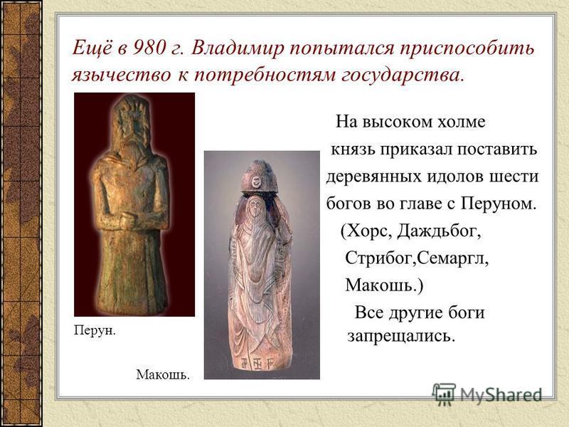 Ещё в 980 г. Владимир попытался приспособить язычество к потребностям государства. На высоком холме князь приказал поставить деревянных идолов шести богов во главе с Перуном. (Хорс, Даждьбог, Стрибог,Семаргл, Макошь.) Все другие боги запрещались. Пер