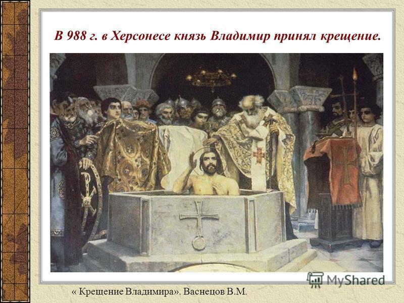 В 988 г. в Херсонесе князь Владимир принял крещение. « Крещение Владимира». Васнецов В.М.