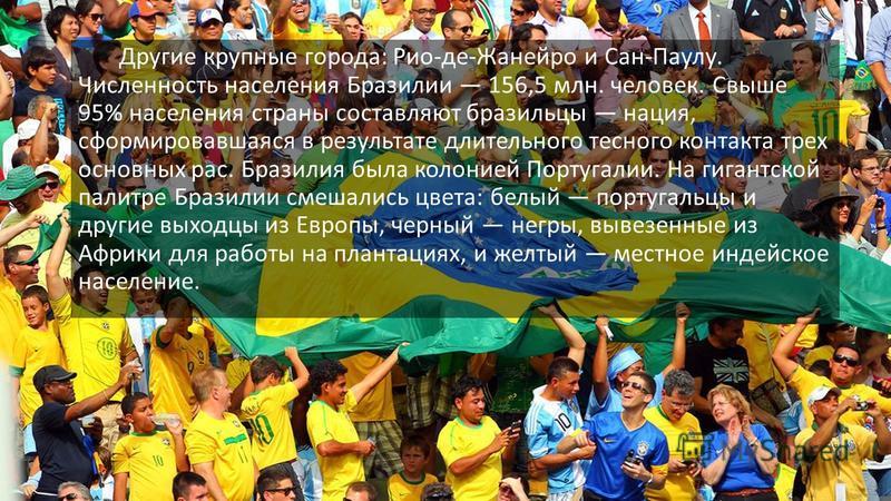 Другие крупные города: Рио-де-Жанейро и Сан-Паулу. Численность населения Бразилии 156,5 млн. человек. Свыше 95% населения страны составляют бразильцы нация, сформировавшаяся в результате длительного тесного контакта трех основных рас. Бразилия была к