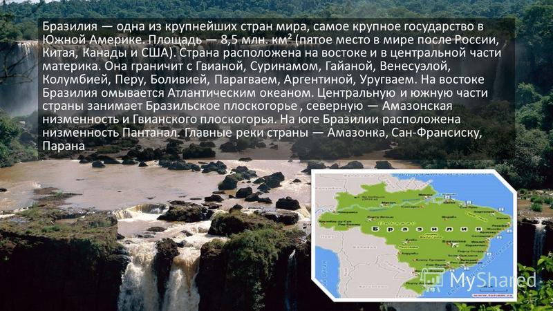 Бразилия одна из крупнейших стран мира, самое крупное государство в Южной Америке. Площадь 8,5 млн. км² (пятое место в мире после России, Китая, Канады и США). Страна расположена на востоке и в центральной части материка. Она граничит с Гвианой, Сури