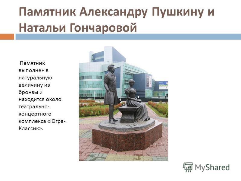 Памятник Александру Пушкину и Натальи Гончаровой Памятник выполнен в натуральную величину из бронзы и находится около театрально - концертного комплекса « Югра - Классик ».