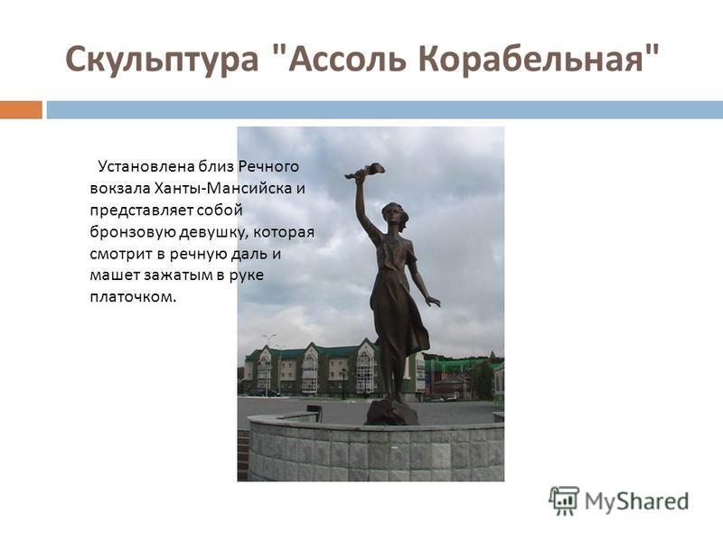 Скульптура  Ассоль Корабельная  Установлена близ Речного вокзала Ханты - Мансийска и представляет собой бронзовую девушку, которая смотрит в речную даль и машет зажатым в руке платочком.