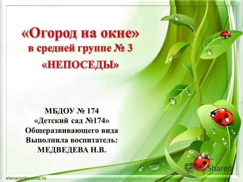 МБДОУ 174 «Детский сад 174» Общеразвивающего вида Выполнила воспитатель: МЕДВЕДЕВА Н.В.